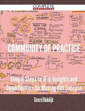 Community of Practice - Simple Steps to Win, Insights and Opportunities for Maxing Out Success de Gerard Blokdijk