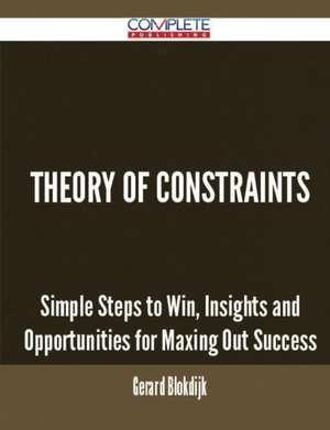 Theory of Constraints - Simple Steps to Win, Insights and Opportunities for Maxing Out Success de Gerard Blokdijk
