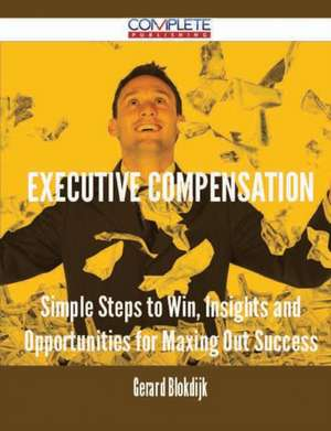 Executive Compensation - Simple Steps to Win, Insights and Opportunities for Maxing Out Success de Gerard Blokdijk