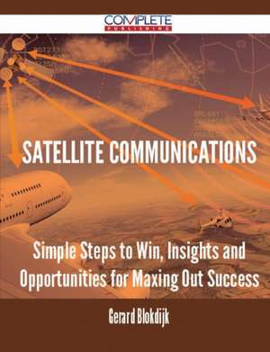 Satellite Communications - Simple Steps to Win, Insights and Opportunities for Maxing Out Success de Gerard Blokdijk
