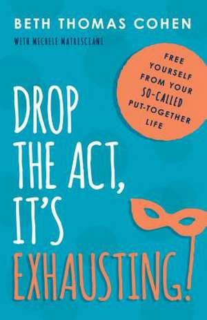 Drop the Act, It's Exhausting! de Beth Thomas Cohen