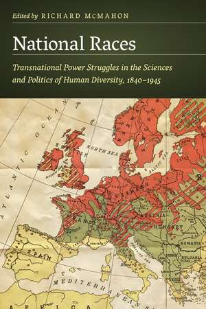 National Races: Transnational Power Struggles in the Sciences and Politics of Human Diversity, 1840–1945 de Richard McMahon