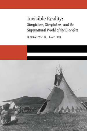 Invisible Reality: Storytellers, Storytakers, and the Supernatural World of the Blackfeet de Rosalyn R. LaPier