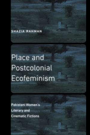Place and Postcolonial Ecofeminism: Pakistani Women's Literary and Cinematic Fictions de Shazia Rahman