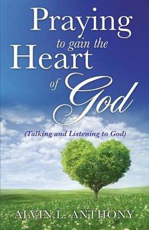 Praying to Gain the Heart of God de Alvin L. Anthony