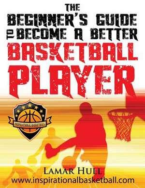 The Beginner's Guide to Becoming a Better Basketball Player de Lamar Reinhardt Hull