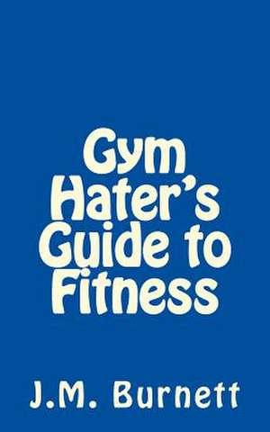 Gym Hater's Guide to Fitness de J. M. Burnett