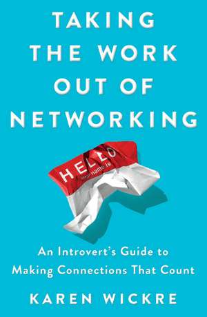Taking the Work Out of Networking: An Introvert's Guide to Making Connections That Count de Karen Wickre