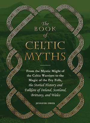 The Book of Celtic Myths: From the Mystic Might of the Celtic Warriors to the Magic of the Fey Folk, the Storied History and Folklore of Ireland, Scotland, Brittany, and Wales de Adams Media