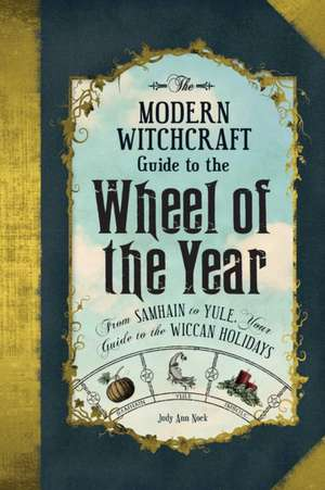 The Modern Witchcraft Guide to the Wheel of the Year: FromSamhain to Yule, Your Guide to the Wiccan Holidays de Judy Ann Nock