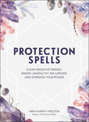 Protection Spells: Clear Negative Energy, Banish Unhealthy Influences, and Embrace Your Power de Arin Murphy-Hiscock