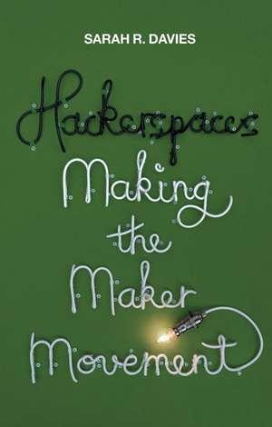 Hackerspaces: Making the Maker Movement de Sarah R. Davies