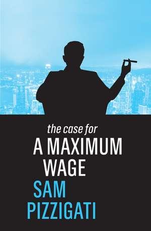 The Case for a Maximum Wage de Sam Pizzigati
