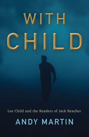 With Child: Lee Child and the Readers of Jack Reacher de Andy Martin