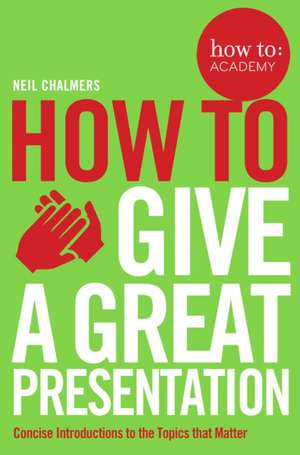 Chalmers, N: How To Give A Great Presentation de Neil Chalmers