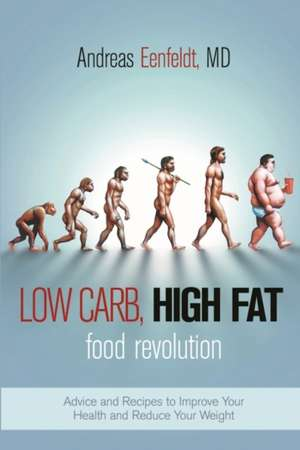 Low Carb, High Fat Food Revolution: Advice and Recipes to Improve Your Health and Reduce Your Weight de Andreas Eenfeldt
