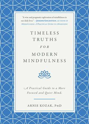 Timeless Truths for Modern Mindfulness: A Practical Guide to a More Focused and Quiet Mind de Arnie Kozak