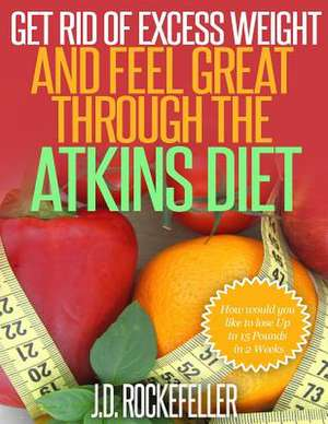 Get Rid of Excess Weight and Feel Great Through the Atkins Diet de Rockefeller, J. D.
