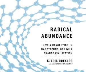 Radical Abundance:  How a Revolution in Nanotechnology Will Change Civilization de Tim Andres Pabon