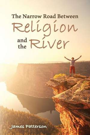 The Narrow Road Between Religion and the River de James Patterson