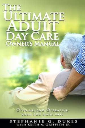 The Ultimate Adult Day Care Owner's Manual de Stephanie G. Dukes