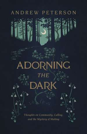 Adorning the Dark: Thoughts on Community, Calling, and the Mystery of Making de Andrew Peterson