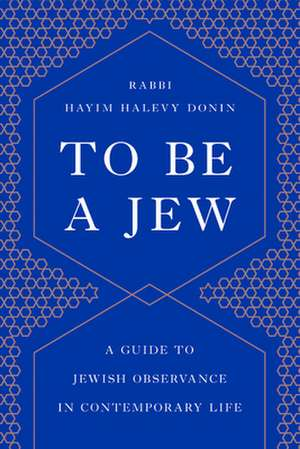 To Be a Jew: A Guide to Jewish Observance in Contemporary Life de Hayim H. Donin
