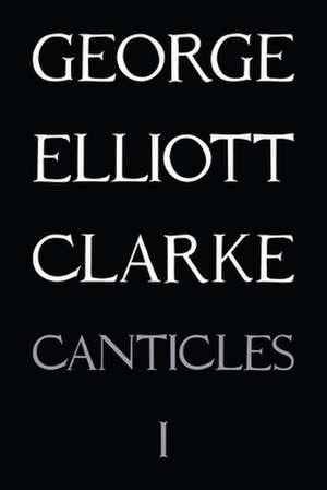 Canticles I: mmxvi de George Elliott Clarke
