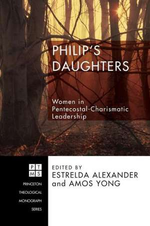 Philip's Daughters:  Women in Pentecostal-Charismatic Leadership de Estrelda Alexander