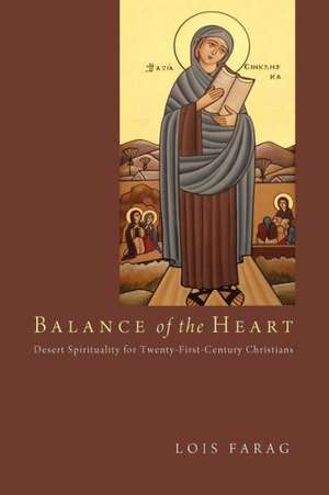 Balance of the Heart:  Desert Spirituality for Twenty-First-Century Christians de Lois Farag
