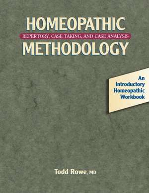 Homeopathic Methodology:  Repertory, Case Taking, and Case Analysis -- An Introductory Homeopathic Workboo K de Todd Rowe