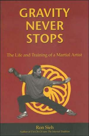 Gravity Never Stops: The Life and Training of a Martial Artist de Ron Sieh