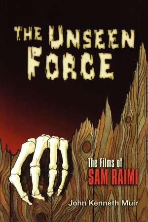 The Unseen Force:  The Films of Sam Raimi de John Kenneth Muir