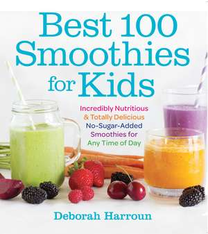 Best 100 Smoothies for Kids:  Incredibly Nutritious and Totally Delicious No-Sugar-Added Smoothies for Any Time of Day de Deborah Harroun