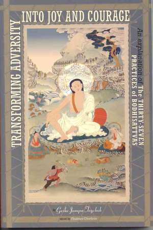Transforming Adversity Into Joy and Courage:  An Explanation of the Thirty-Seven Practices of Bodhisattvas de Geshe Jampa Tegchok