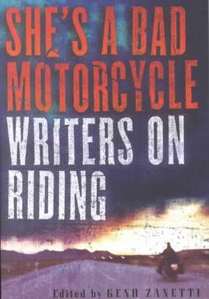 She's a Bad Motorcycle: Writers on Riding de Geno Zanetti