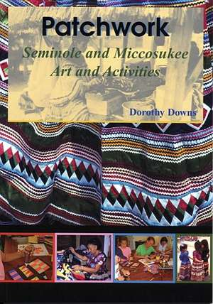 Patchwork:  Seminole and Miccosukee Art and Activities de Dorothy Downs