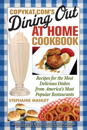 Copykat.com's Dining Out At Home Cookbook: Recipes for the Most Delicious Dishes from America's Most Popular Restaurants de Stephanie Manley