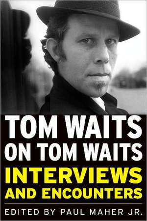 Tom Waits on Tom Waits:  Interviews and Encounters de Jr. Maher, Paul