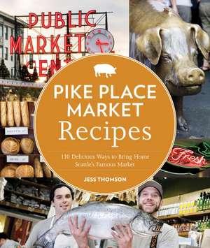 Pike Place Market Recipes:  130 Delicious Ways to Bring Home Seattle's Famous Market de Jess Thomson