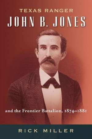 Texas Ranger John B. Jones and the Frontier Battalion, 1874-1881 de Rick Miller