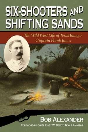 Six-Shooters and Shifting Sands:  The Wild West Life of Texas Ranger Captain Frank Jones de Bob Alexander