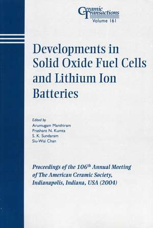 Developments in Solid Oxide Fuel Cells and Lithium Ion Batteries: Proceedings of the 106th Annual Meeting of The American Ceramic Society, Indianapolis, Indiana, USA 2004 de Arumugam Manthiram