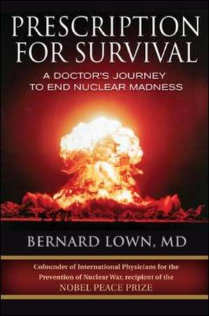 Prescription for Survival. A Doctor's Journey to End Nuclear Madness