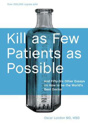 Kill as Few Patients as Possible:  And Fifty-Six Other Essays on How to Be the World's Best Doctor de Oscar London