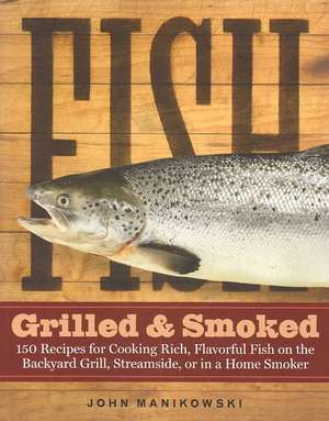 Fish Grilled & Smoked:  150 Recipes for Cooking Rich, Flavorful Fish on the Backyard Grill, Streamside, or in a Home Smoker de John Manikowski