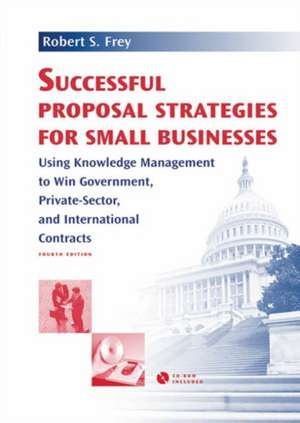 Successful Proposal Strategies For Small Businesses: Using Knowledge Management To Win Government, Private-Sector, And International Contracts de  Robert S. Frey