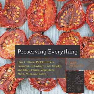 Preserving Everything – Can, Culture, Pickle, Freeze, Ferment, Dehydrate, Salt, Smoke, and Store Fruits, Vegetables, Meat, Milk, and More de Leda Meredith