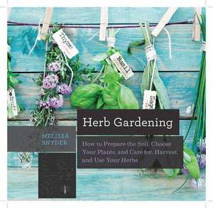Herb Gardening – How to Prepare the Soil, Choose Your Plants, and Care For, Harvest, and Use Your Herbs