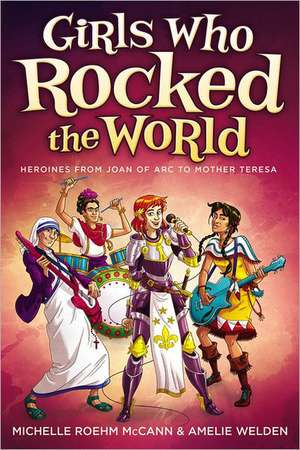 Girls Who Rocked the World:  Heroines from Joan of Arc to Mother Teresa de Michelle Roehm McCann